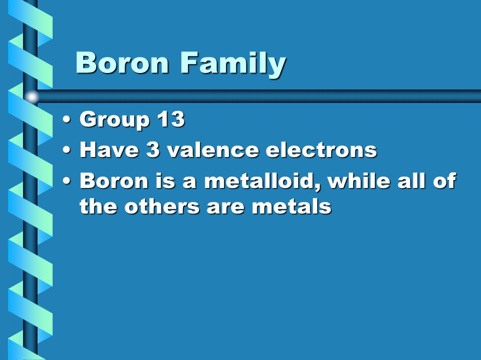 Boron Family Boron Family Group 13Group 13 Have 3 valence electronsHave 3 valence electrons Boron is a metalloid, while all of the others are metalsBo