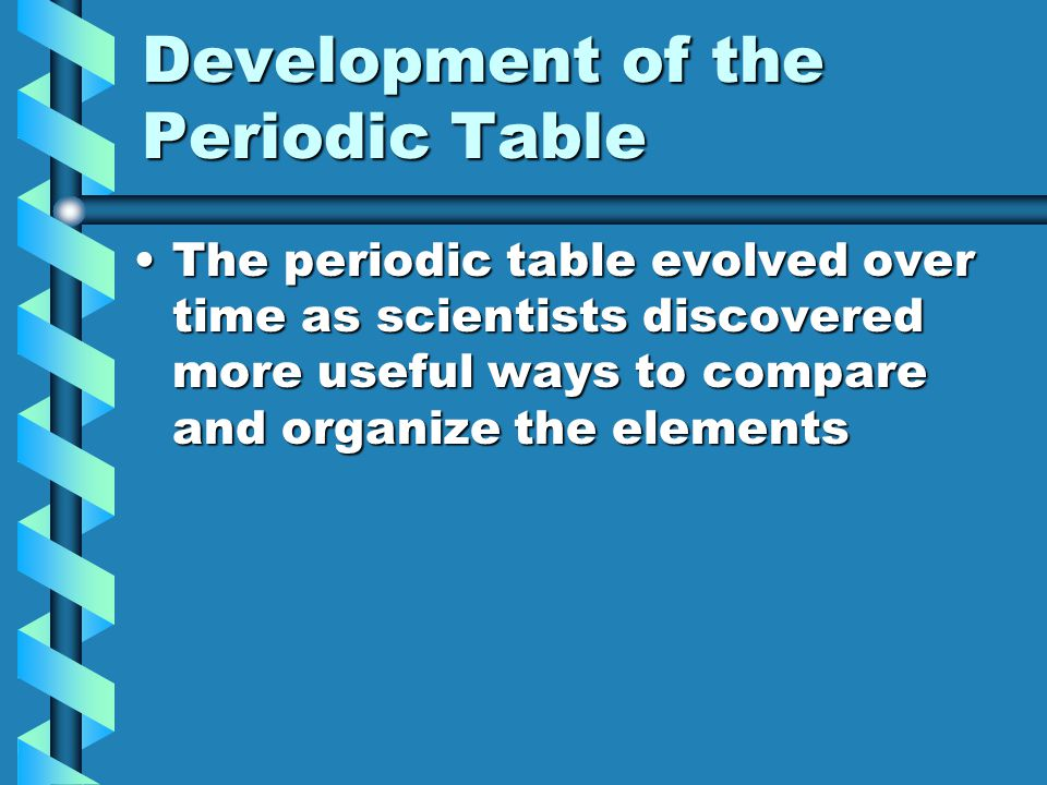 The Periodic Table Mendeleev (1869) – first periodic tableMendeleev (1869) – first periodic table Based on increasing atomic mass and repeating properties of elementsBased on increasing atomic mass and repeating properties of elements Had spaces for missing elements he predictedHad spaces for missing elements he predicted