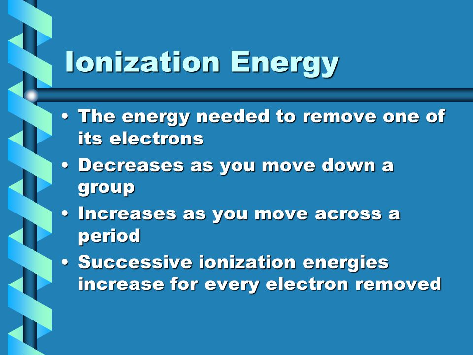 Ionization Energy The energy needed to remove one of its electronsThe energy needed to remove one of its electrons Decreases as you move down a groupD