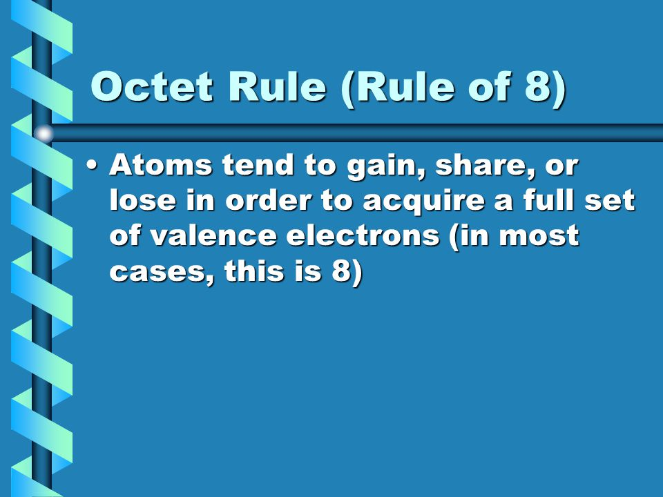 Octet Rule (Rule of 8) Atoms tend to gain, share, or lose in order to acquire a full set of valence electrons (in most cases, this is 8)Atoms tend to