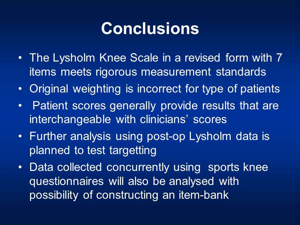 Conclusions The Lysholm Knee Scale in a revised form with 7 items meets rigorous measurement standards Original weighting is incorrect for type of patients Patient scores generally provide results that are interchangeable with clinicians' scores Further analysis using post-op Lysholm data is planned to test targetting Data collected concurrently using sports knee questionnaires will also be analysed with possibility of constructing an item-bank