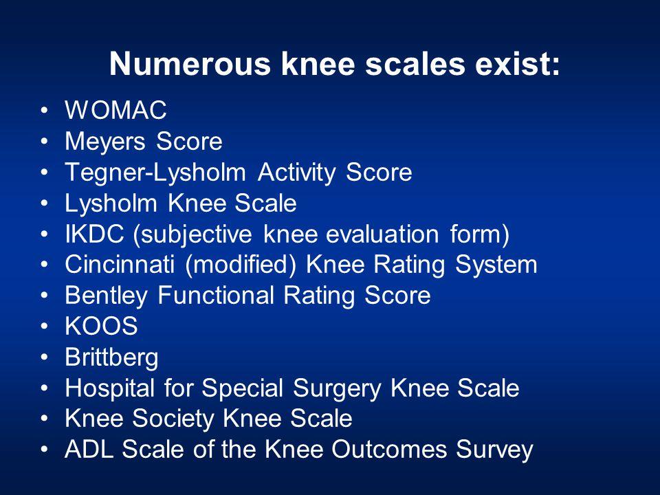Numerous knee scales exist: WOMAC Meyers Score Tegner-Lysholm Activity Score Lysholm Knee Scale IKDC (subjective knee evaluation form) Cincinnati (mod