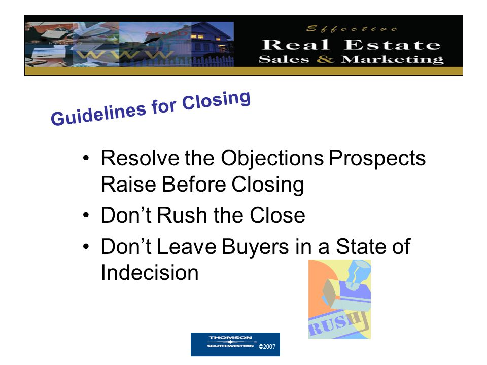 ©2007 Guidelines for Closing Resolve the Objections Prospects Raise Before Closing Don't Rush the Close Don't Leave Buyers in a State of Indecision