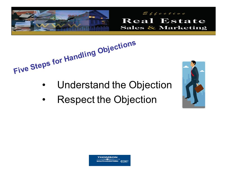 ©2007 Five Steps for Handling Objections (continued) Change the Objection into a Question Provide a Solution Try to Close