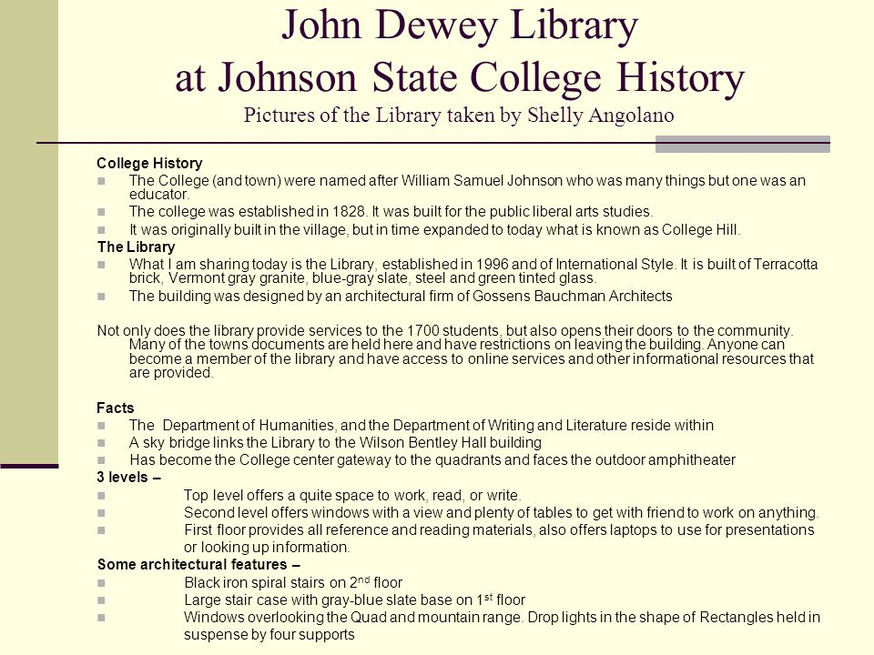 John Dewey Library at Johnson State College History Pictures of the Library taken by Shelly Angolano College History The College (and town) were named after William Samuel Johnson who was many things but one was an educator.