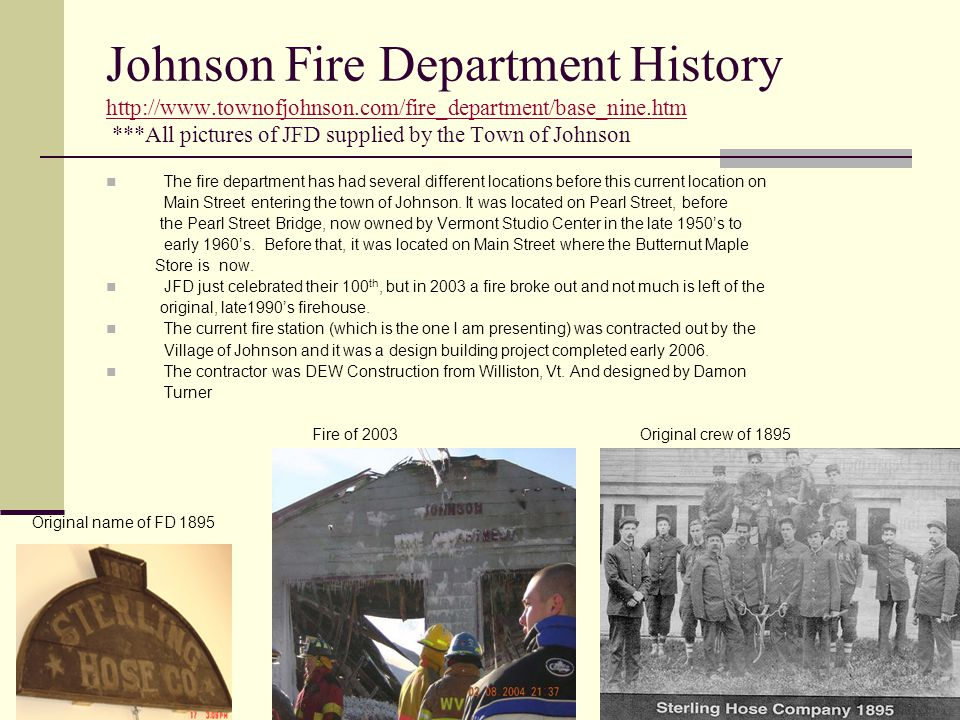 Johnson Fire Department History http://www.townofjohnson.com/fire_department/base_nine.htm ***All pictures of JFD supplied by the Town of Johnson http://www.townofjohnson.com/fire_department/base_nine.htm The fire department has had several different locations before this current location on Main Street entering the town of Johnson.