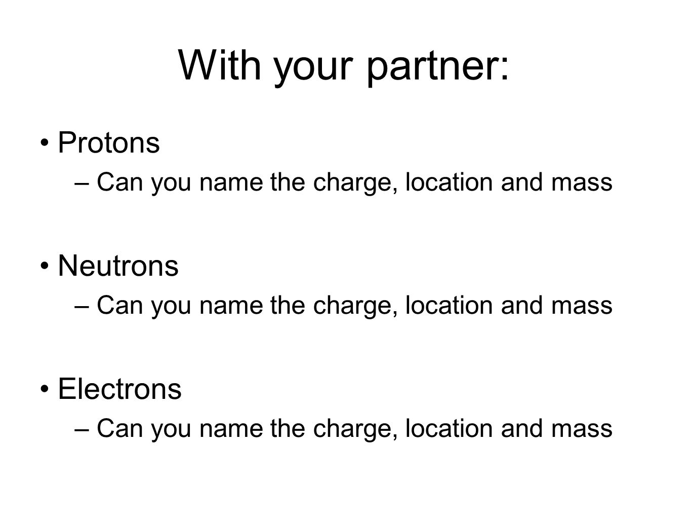 With your partner: Protons –Can you name the charge, location and mass Neutrons –Can you name the charge, location and mass Electrons –Can you name th