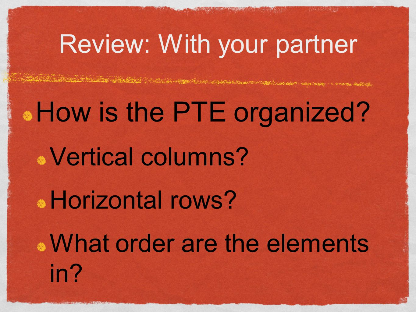 Review: With your partner How is the PTE organized? Vertical columns? Horizontal rows? What order are the elements in?
