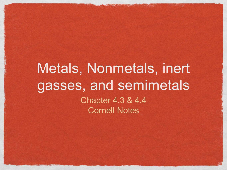 Metals, Nonmetals, inert gasses, and semimetals Chapter 4.3 & 4.4 Cornell Notes