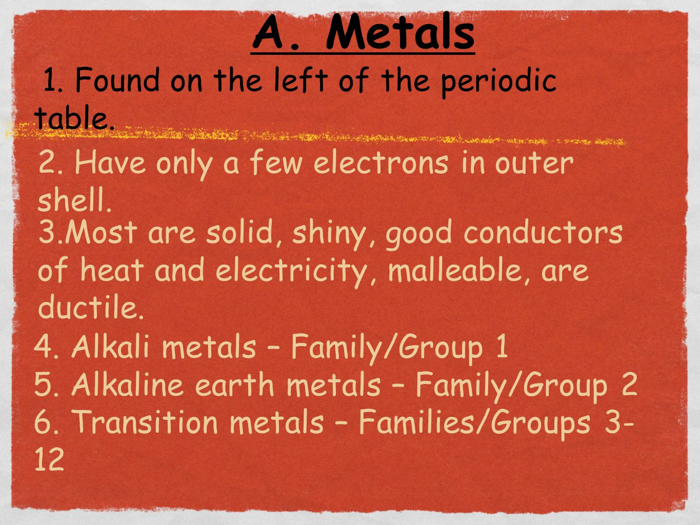 A. Metals 1. Found on the left of the periodic table. 2. Have only a few electrons in outer shell. 3.Most are solid, shiny, good conductors of heat an