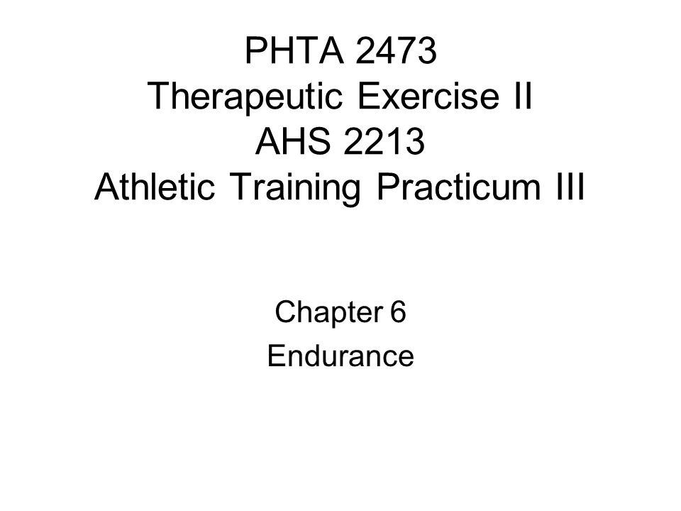 PHTA 2473 Therapeutic Exercise II AHS 2213 Athletic Training Practicum III Chapter 6 Endurance