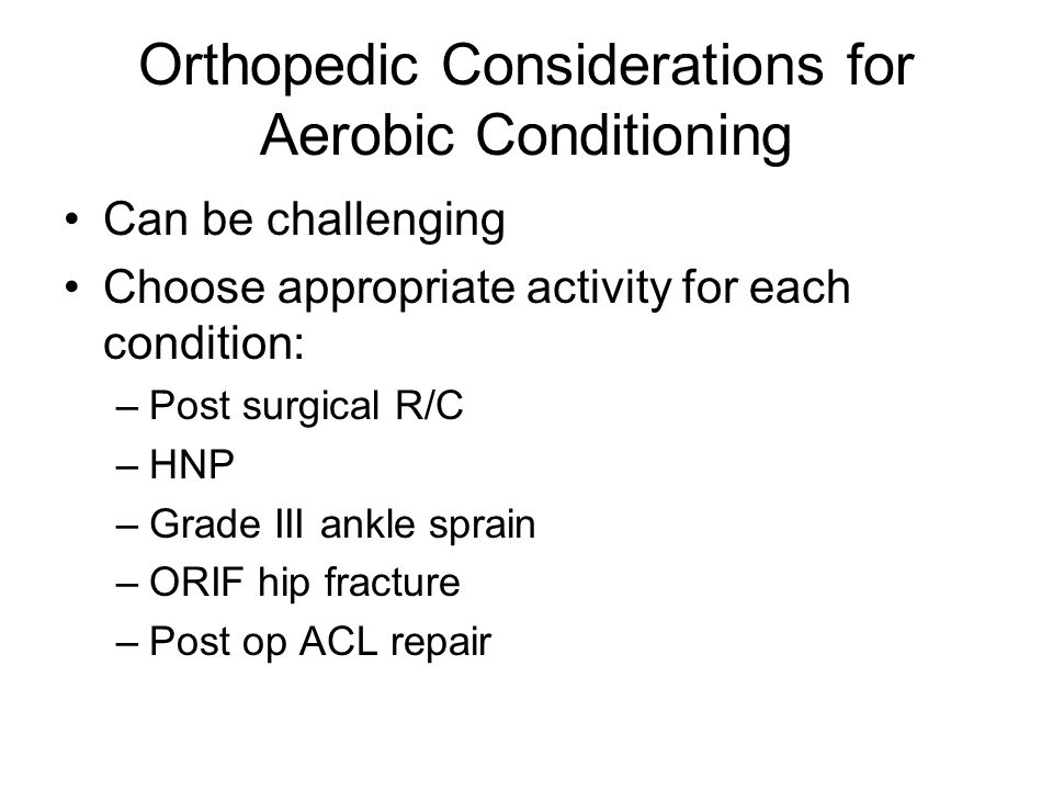 Orthopedic Considerations for Aerobic Conditioning Can be challenging Choose appropriate activity for each condition: –Post surgical R/C –HNP –Grade III ankle sprain –ORIF hip fracture –Post op ACL repair