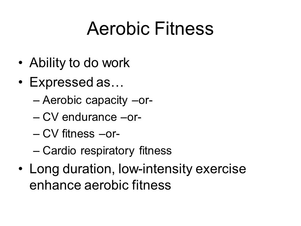 Aerobic Fitness Ability to do work Expressed as… –Aerobic capacity –or- –CV endurance –or- –CV fitness –or- –Cardio respiratory fitness Long duration, low-intensity exercise enhance aerobic fitness