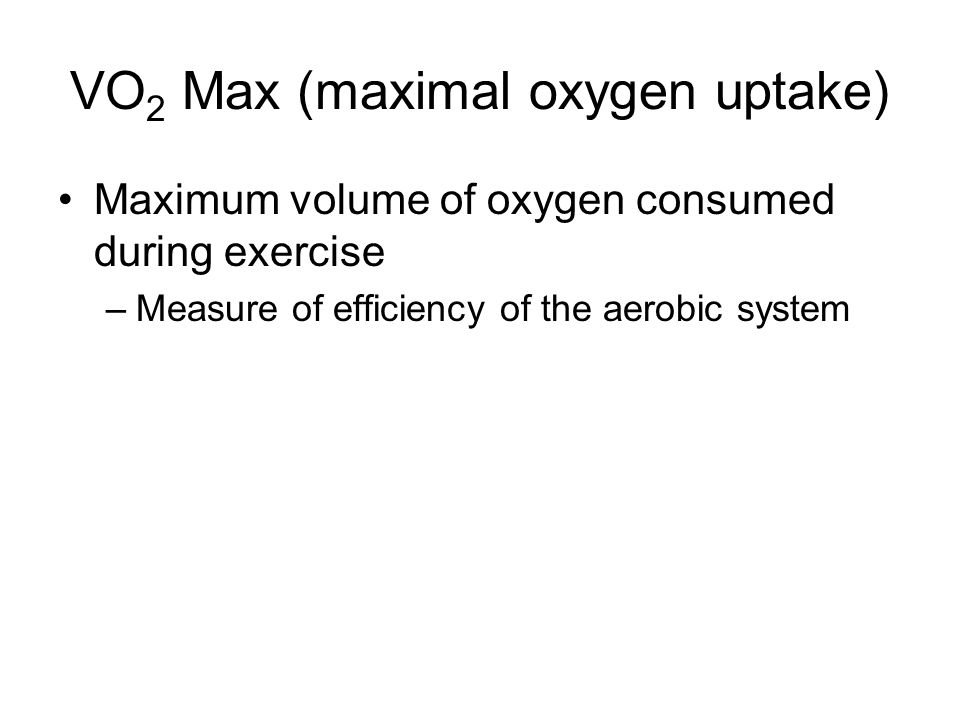 VO 2 Max (maximal oxygen uptake) Maximum volume of oxygen consumed during exercise –Measure of efficiency of the aerobic system