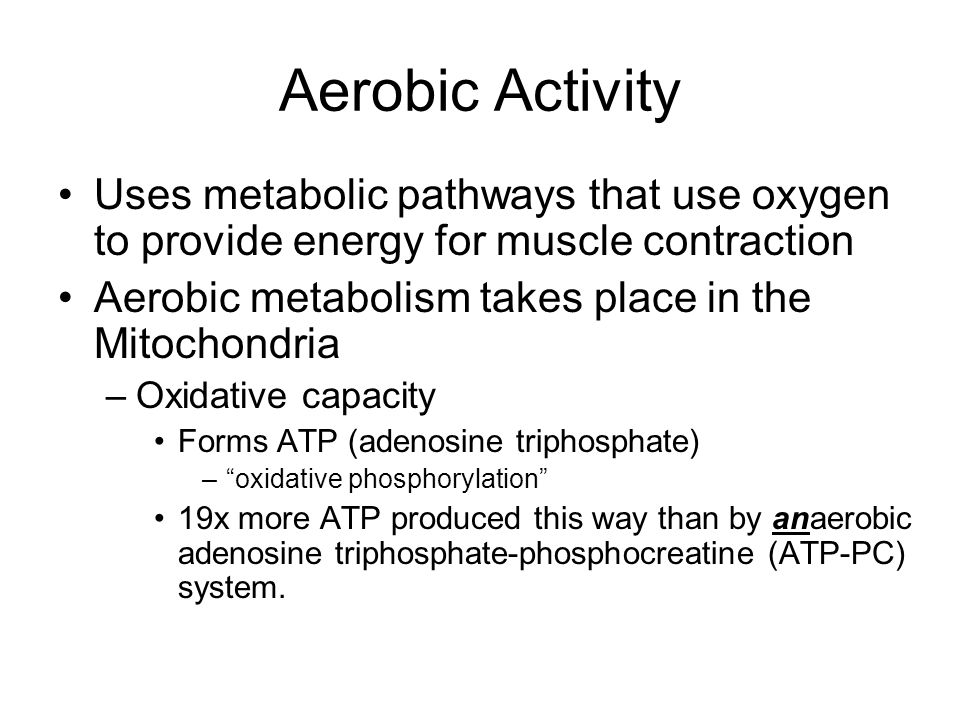 Aerobic Activity Uses metabolic pathways that use oxygen to provide energy for muscle contraction Aerobic metabolism takes place in the Mitochondria –Oxidative capacity Forms ATP (adenosine triphosphate) – oxidative phosphorylation 19x more ATP produced this way than by anaerobic adenosine triphosphate-phosphocreatine (ATP-PC) system.