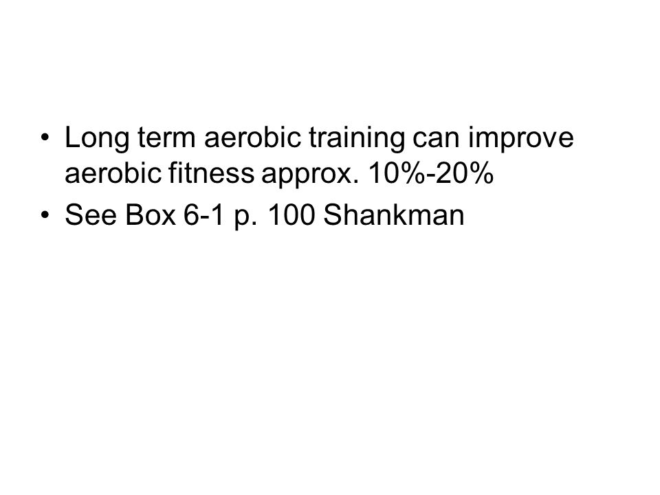 Long term aerobic training can improve aerobic fitness approx. 10%-20% See Box 6-1 p. 100 Shankman