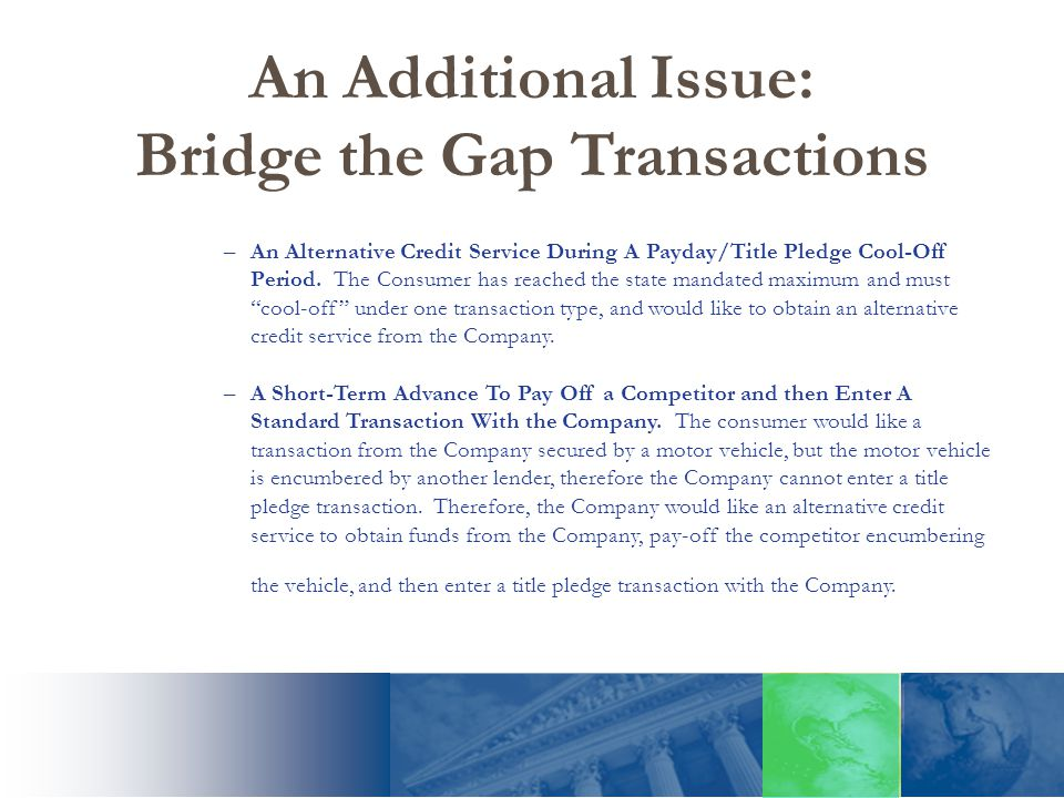 An Additional Issue: Bridge the Gap Transactions –An Alternative Credit Service During A Payday/Title Pledge Cool-Off Period.