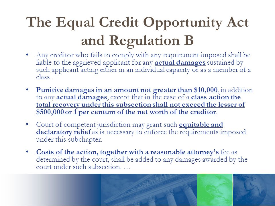 The Equal Credit Opportunity Act and Regulation B Any creditor who fails to comply with any requirement imposed shall be liable to the aggrieved applicant for any actual damages sustained by such applicant acting either in an individual capacity or as a member of a class.