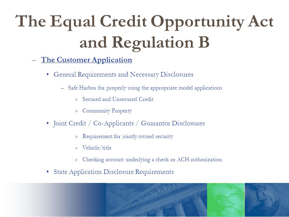 The Equal Credit Opportunity Act and Regulation B –The Customer Application General Requirements and Necessary Disclosures –Safe Harbor for properly using the appropriate model applications »Secured and Unsecured Credit »Community Property Joint Credit / Co-Applicants / Guarantor Disclosures »Requirement for jointly owned security »Vehicle/title »Checking account underlying a check or ACH authorization State Application Disclosure Requirements