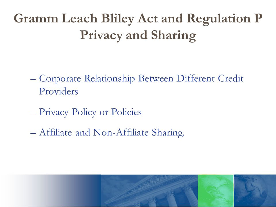 Gramm Leach Bliley Act and Regulation P Privacy and Sharing –Corporate Relationship Between Different Credit Providers –Privacy Policy or Policies –Af