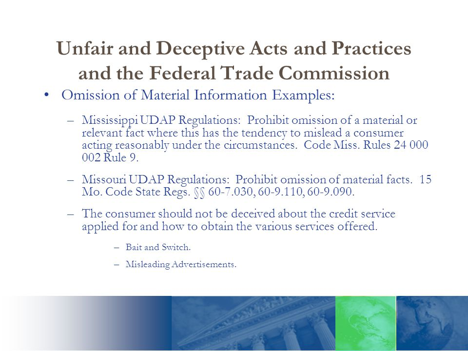Unfair and Deceptive Acts and Practices and the Federal Trade Commission Omission of Material Information Examples: –Mississippi UDAP Regulations: Pro