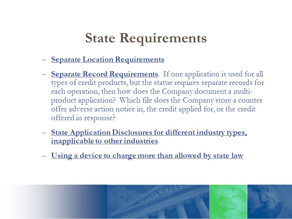 State Requirements –Separate Location Requirements –Separate Record Requirements. If one application is used for all types of credit products, but the