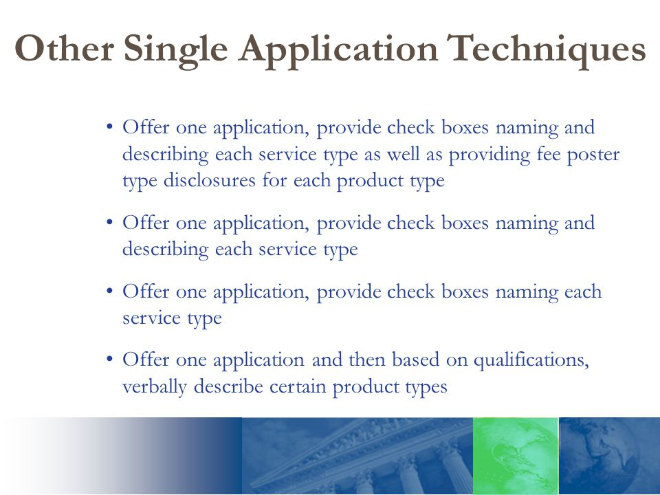 Other Single Application Techniques Offer one application, provide check boxes naming and describing each service type as well as providing fee poster type disclosures for each product type Offer one application, provide check boxes naming and describing each service type Offer one application, provide check boxes naming each service type Offer one application and then based on qualifications, verbally describe certain product types