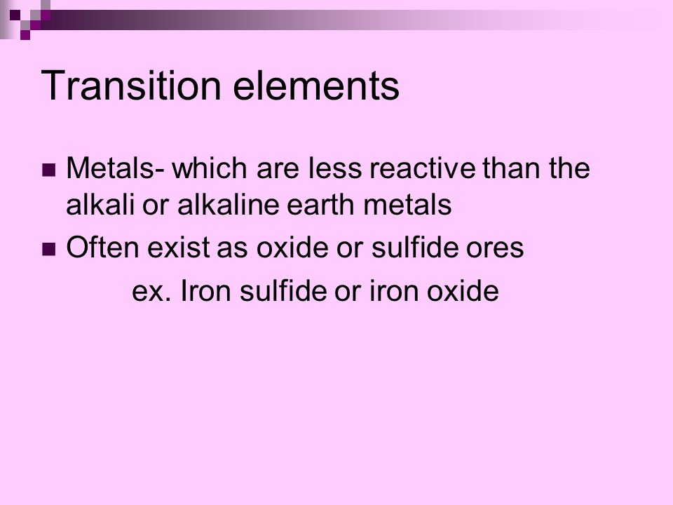 Transition elements Metals- which are less reactive than the alkali or alkaline earth metals Often exist as oxide or sulfide ores ex.