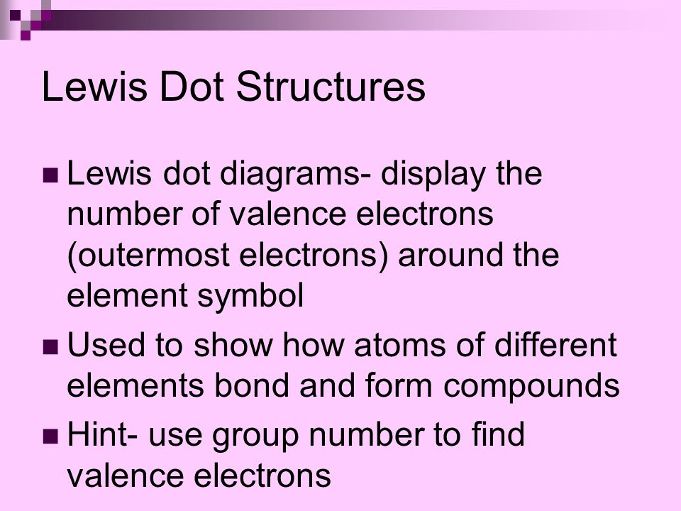 Lewis Dot Structures Lewis dot diagrams- display the number of valence electrons (outermost electrons) around the element symbol Used to show how atoms of different elements bond and form compounds Hint- use group number to find valence electrons
