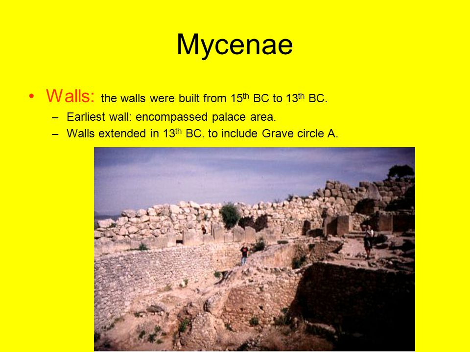Mycenae Walls: the walls were built from 15 th BC to 13 th BC. –Earliest wall: encompassed palace area. –Walls extended in 13 th BC. to include Grave
