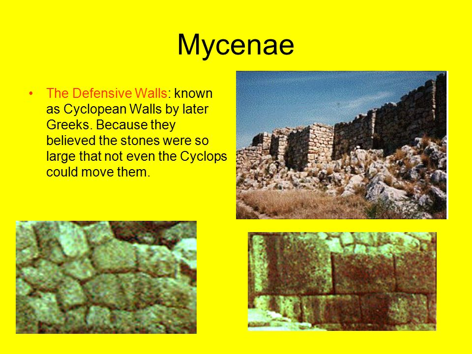Mycenae The Defensive Walls: known as Cyclopean Walls by later Greeks. Because they believed the stones were so large that not even the Cyclops could