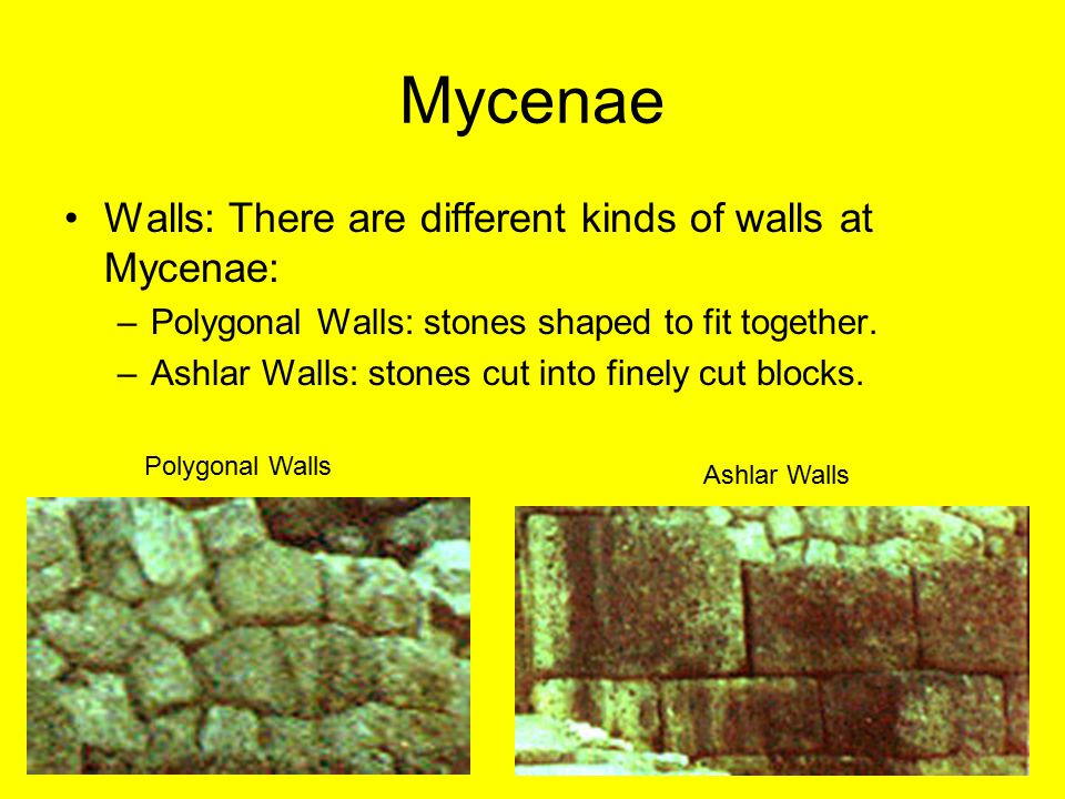 Mycenae Walls: There are different kinds of walls at Mycenae: –Polygonal Walls: stones shaped to fit together. –Ashlar Walls: stones cut into finely c