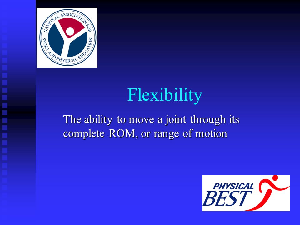 Flexibility The ability to move a joint through its complete ROM, or range of motion