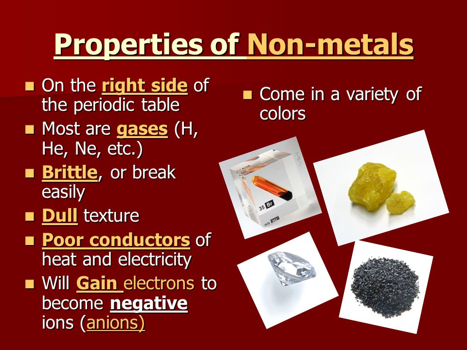 Properties of Non-metals On the right side of the periodic table On the right side of the periodic table Most are gases (H, He, Ne, etc.) Most are gases (H, He, Ne, etc.) Brittle, or break easily Brittle, or break easily Dull texture Dull texture Poor conductors of heat and electricity Poor conductors of heat and electricity Will Gain electrons to become negative ions (anions) Will Gain electrons to become negative ions (anions) Come in a variety of colors Come in a variety of colors