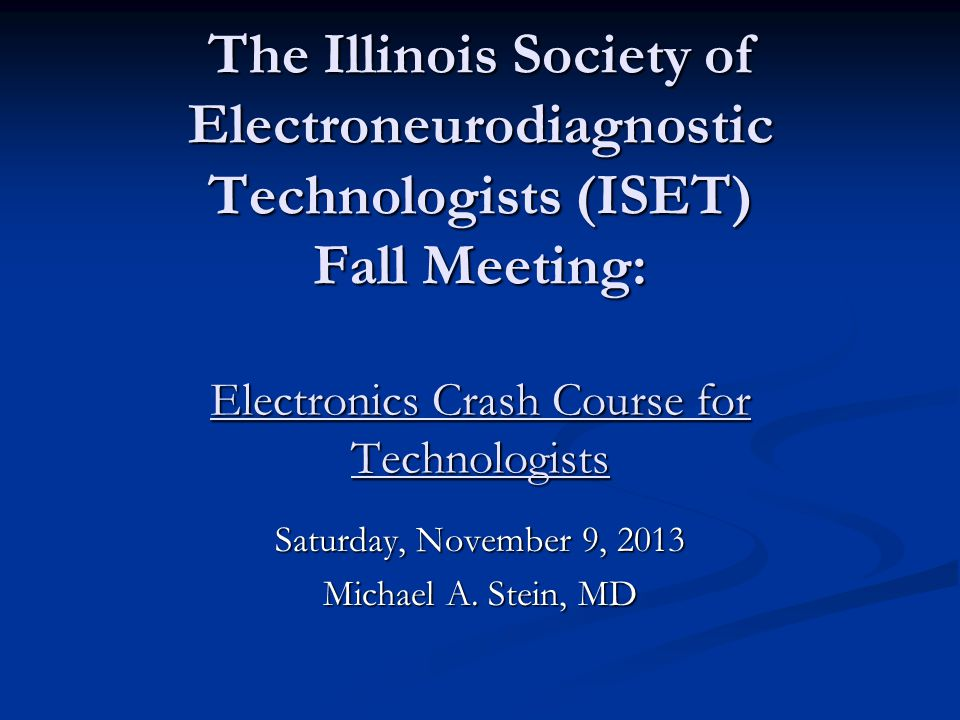 The Illinois Society of Electroneurodiagnostic Technologists (ISET) Fall Meeting: Electronics Crash Course for Technologists Saturday, November 9, 201