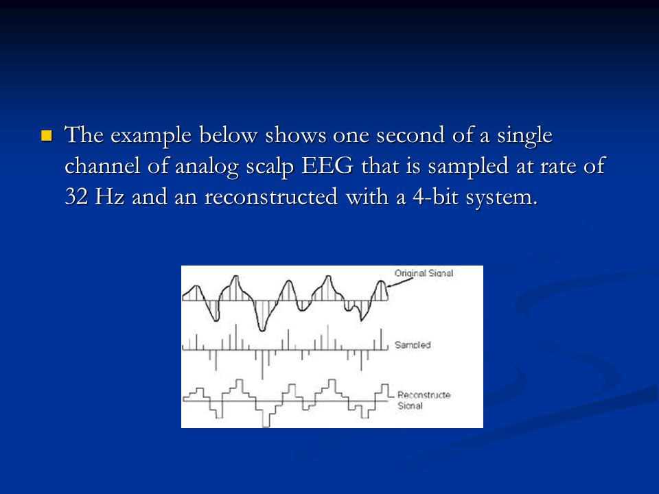 The example below shows one second of a single channel of analog scalp EEG that is sampled at rate of 32 Hz and an reconstructed with a 4-bit system.