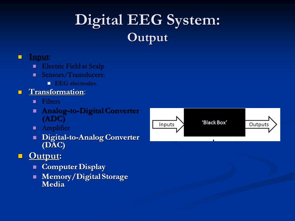 Digital EEG System: Output Input: Input: Electric Field at Scalp Electric Field at Scalp Sensors/Transducers: Sensors/Transducers: EEG electrodes.