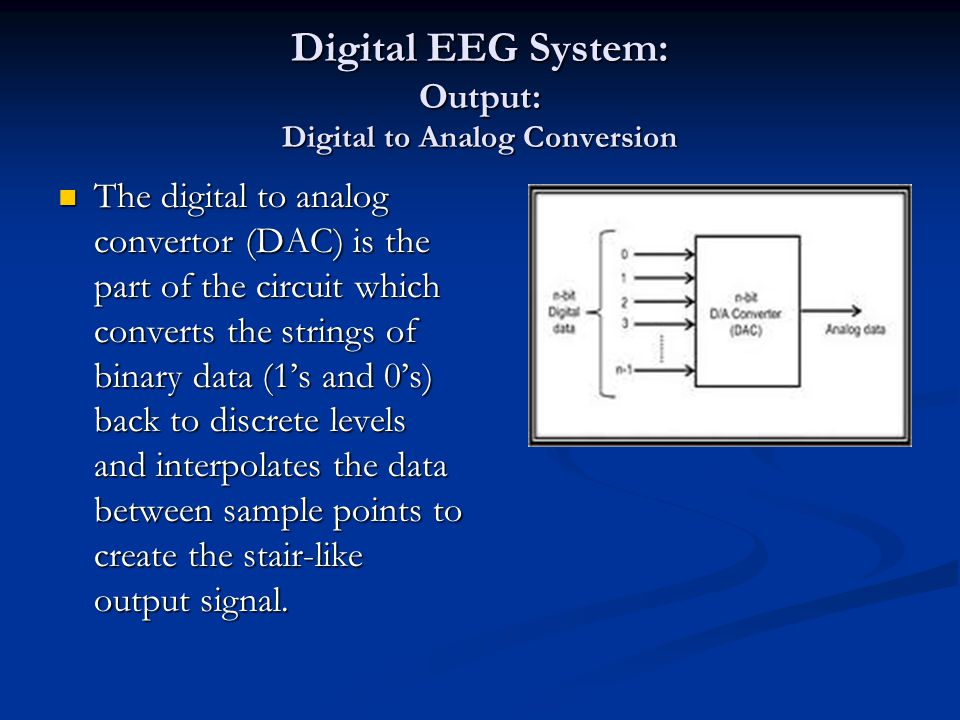 Digital EEG System: Output: Digital to Analog Conversion The digital to analog convertor (DAC) is the part of the circuit which converts the strings o