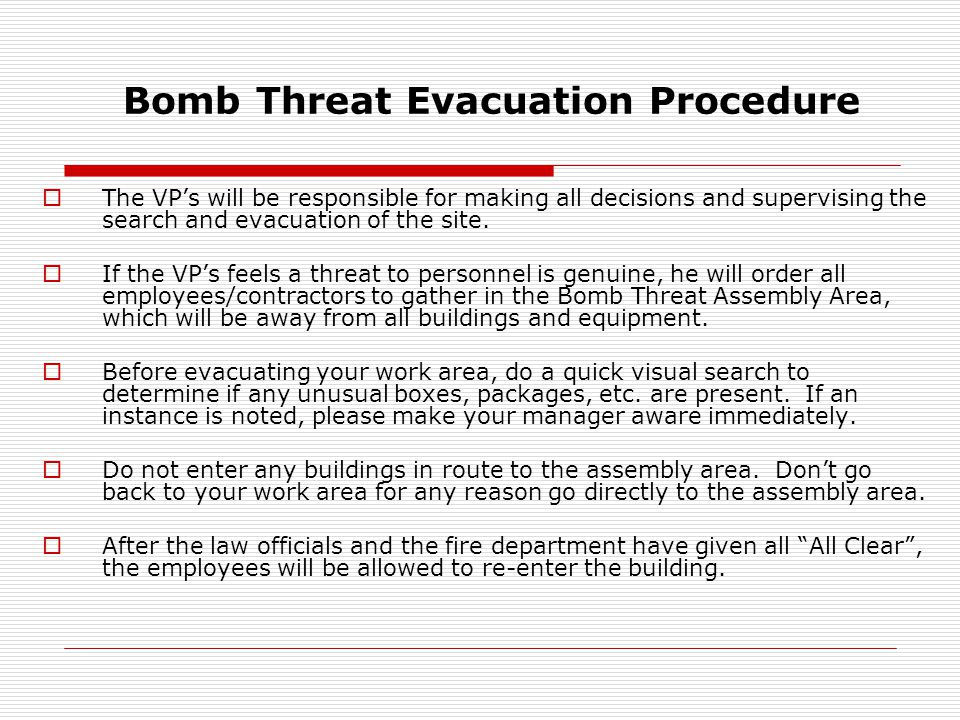 Bomb Threat Evacuation Procedure  If you receive a bomb threat: Remain calm. Keep caller on the line as long as possible. Ask that the message be rep