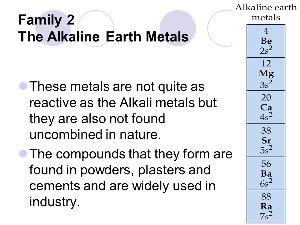 Family 2 The Alkaline Earth Metals These metals are not quite as reactive as the Alkali metals but they are also not found uncombined in nature.