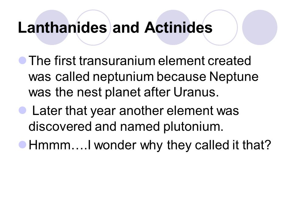 Lanthanides and Actinides The first transuranium element created was called neptunium because Neptune was the nest planet after Uranus.