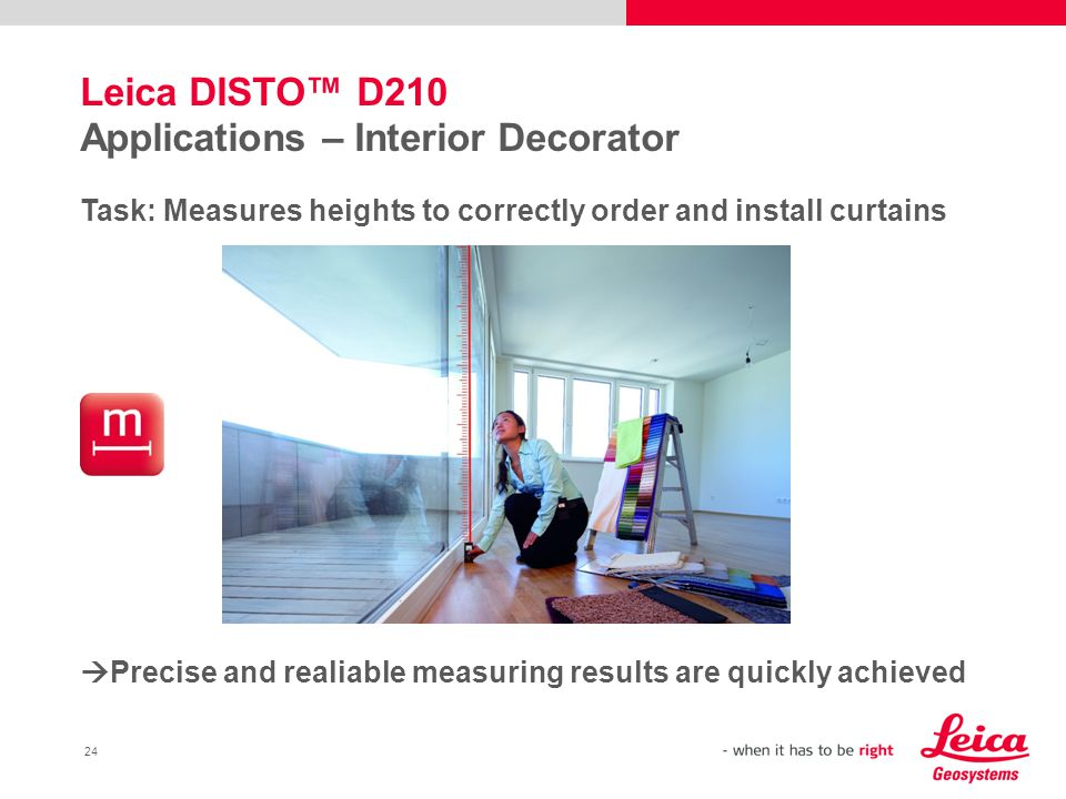 24 Leica DISTO™ D210 Applications – Interior Decorator Task: Measures heights to correctly order and install curtains  Precise and realiable measuring results are quickly achieved