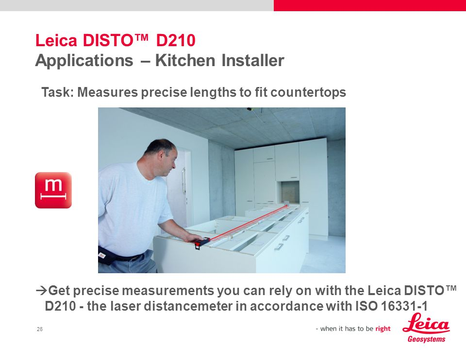 26 Leica DISTO™ D210 Applications – Kitchen Installer Task: Measures precise lengths to fit countertops  Get precise measurements you can rely on with the Leica DISTO™ D210 - the laser distancemeter in accordance with ISO 16331-1