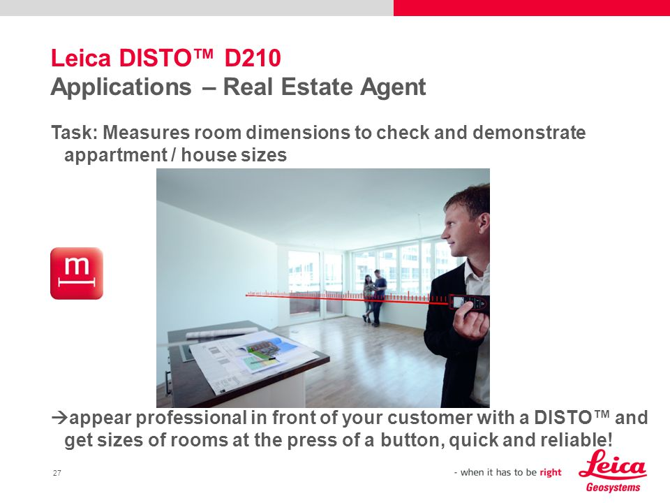 27 Leica DISTO™ D210 Applications – Real Estate Agent Task: Measures room dimensions to check and demonstrate appartment / house sizes  appear professional in front of your customer with a DISTO™ and get sizes of rooms at the press of a button, quick and reliable!