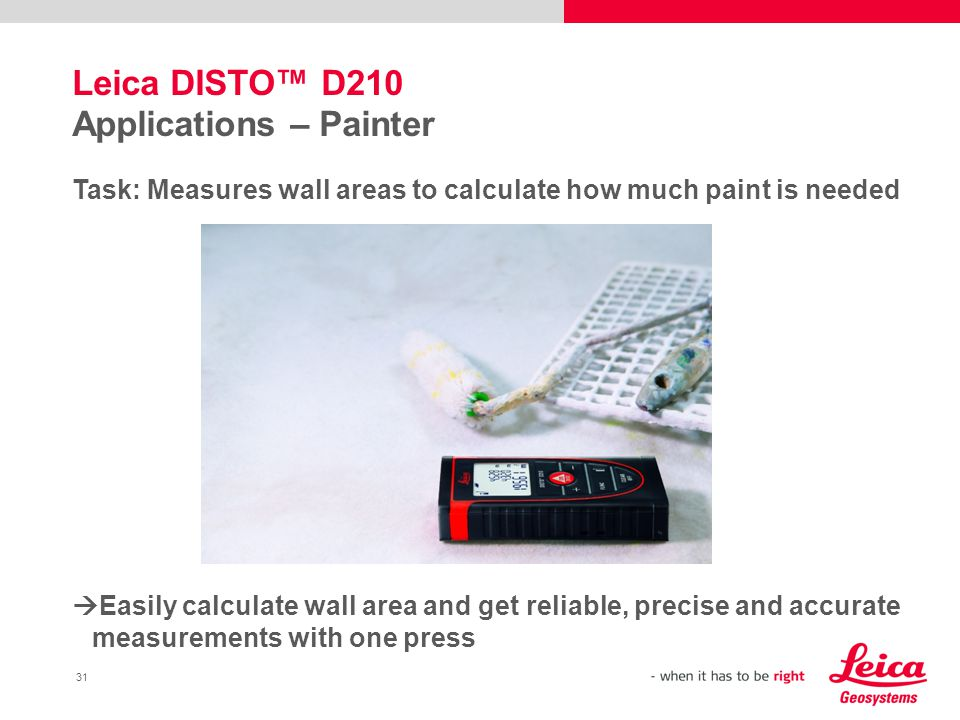31 Leica DISTO™ D210 Applications – Painter Task: Measures wall areas to calculate how much paint is needed  Easily calculate wall area and get reliable, precise and accurate measurements with one press
