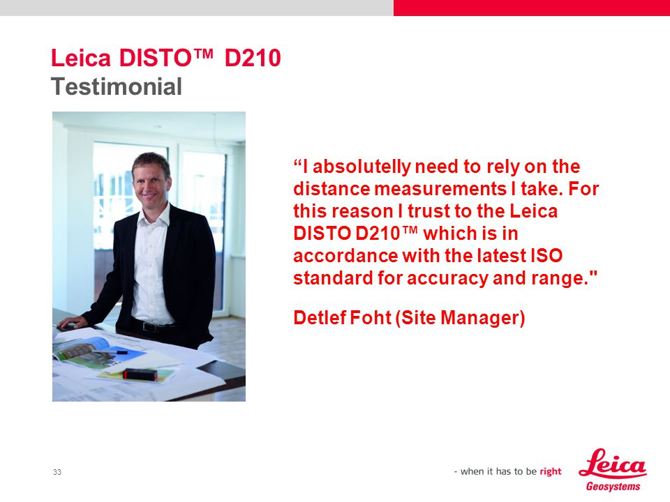 33 Leica DISTO™ D210 Testimonial I absolutelly need to rely on the distance measurements I take.