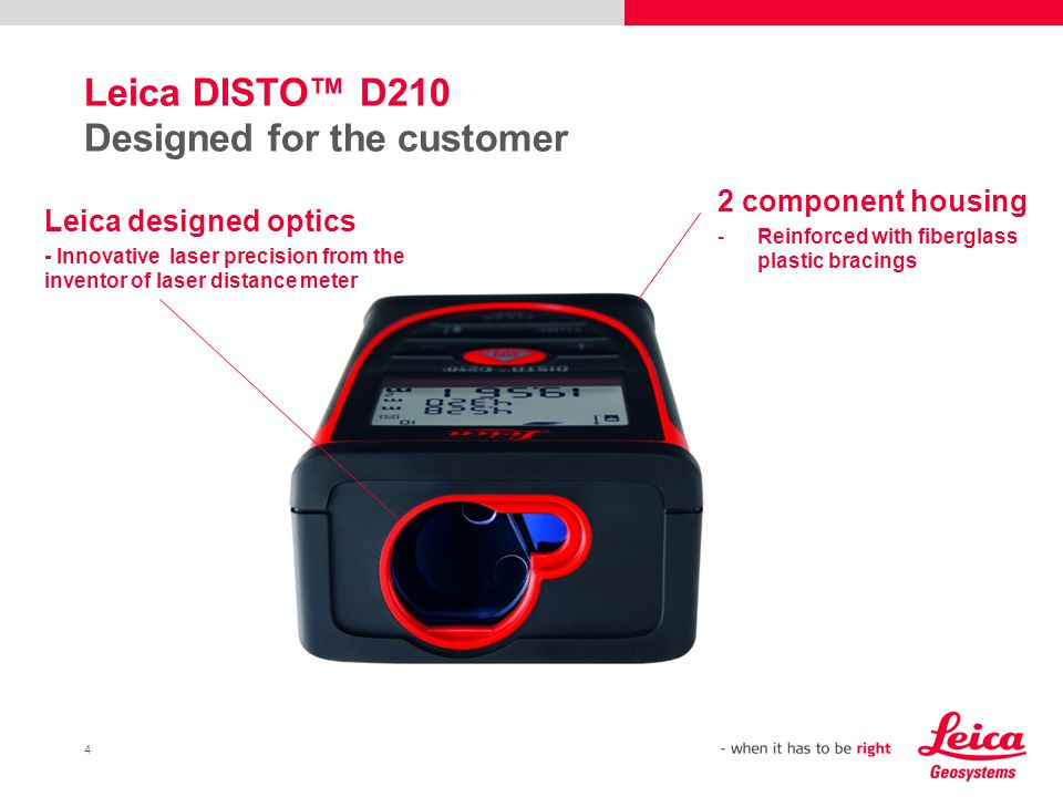 4 Leica DISTO™ D210 Designed for the customer 2 component housing -Reinforced with fiberglass plastic bracings Leica designed optics - Innovative laser precision from the inventor of laser distance meter