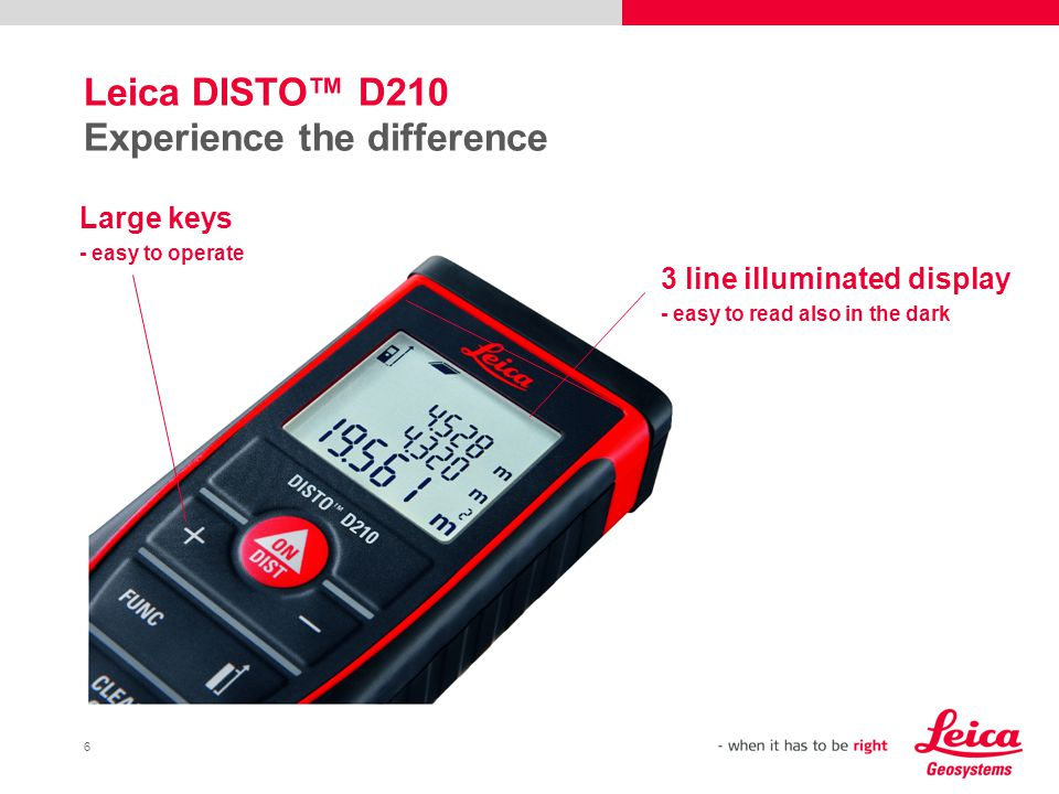 6 Leica DISTO™ D210 Experience the difference 3 line illuminated display - easy to read also in the dark Large keys - easy to operate