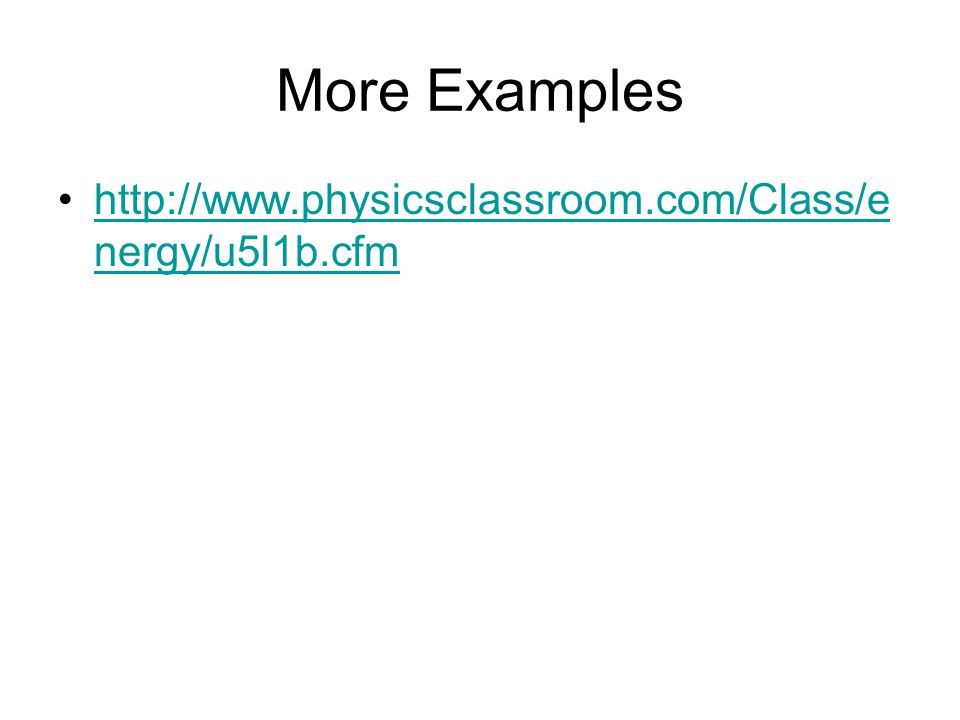 More Examples http://www.physicsclassroom.com/Class/e nergy/u5l1b.cfmhttp://www.physicsclassroom.com/Class/e nergy/u5l1b.cfm