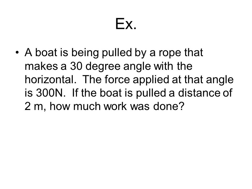 Ex. A boat is being pulled by a rope that makes a 30 degree angle with the horizontal.